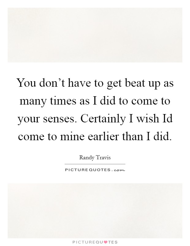 You don't have to get beat up as many times as I did to come to your senses. Certainly I wish Id come to mine earlier than I did Picture Quote #1