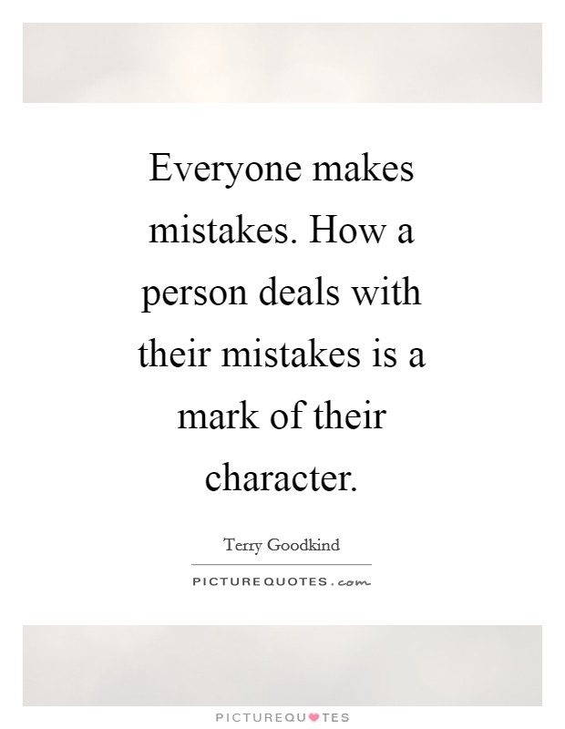 Everyone makes mistakes. How a person deals with their mistakes is a mark of their character Picture Quote #1