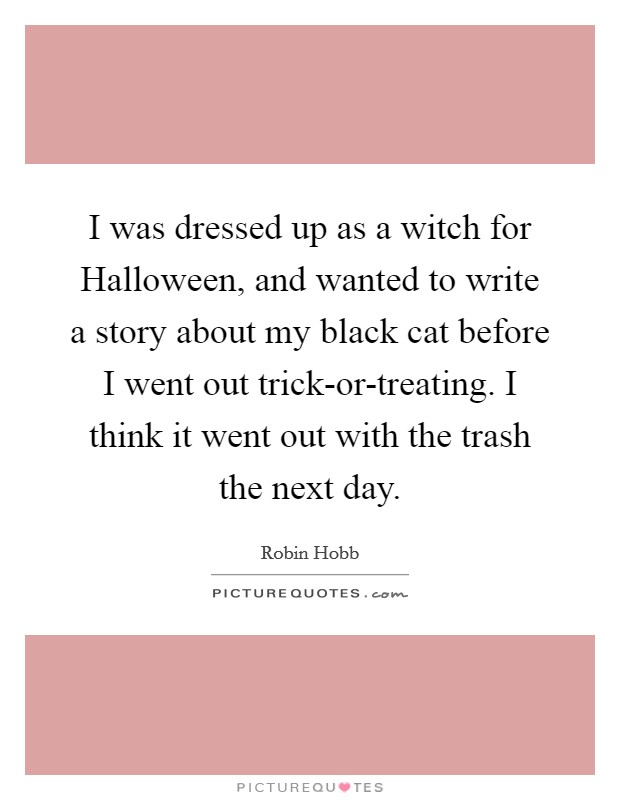 I was dressed up as a witch for Halloween, and wanted to write a story about my black cat before I went out trick-or-treating. I think it went out with the trash the next day Picture Quote #1