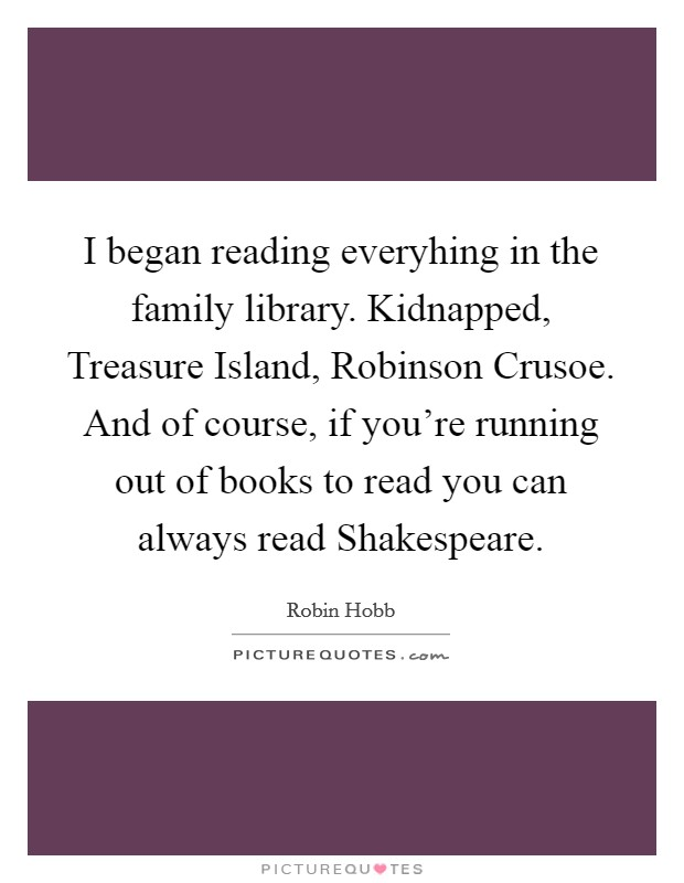 I began reading everyhing in the family library. Kidnapped, Treasure Island, Robinson Crusoe. And of course, if you're running out of books to read you can always read Shakespeare Picture Quote #1