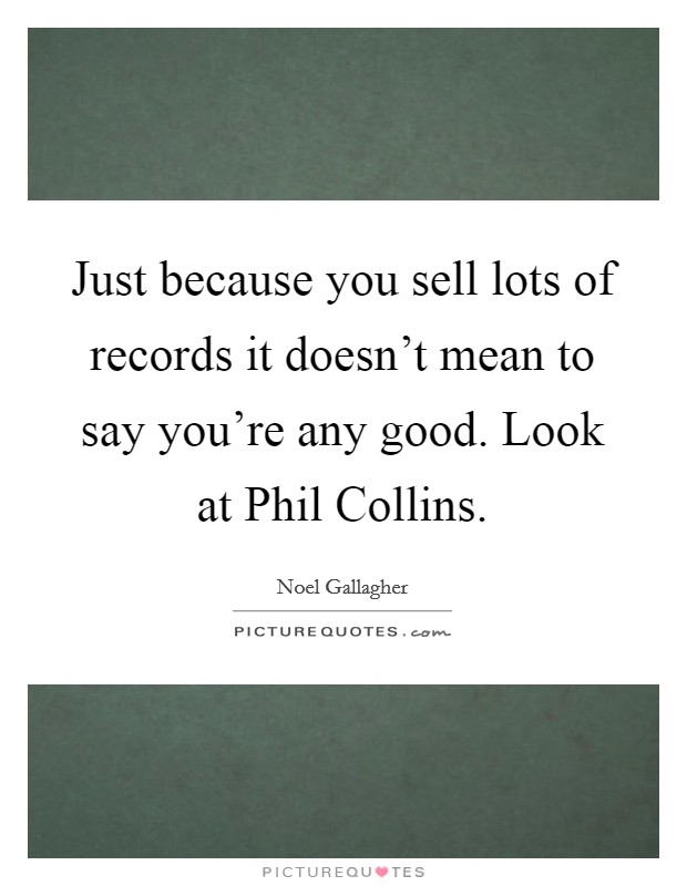 Just because you sell lots of records it doesn't mean to say you're any good. Look at Phil Collins Picture Quote #1