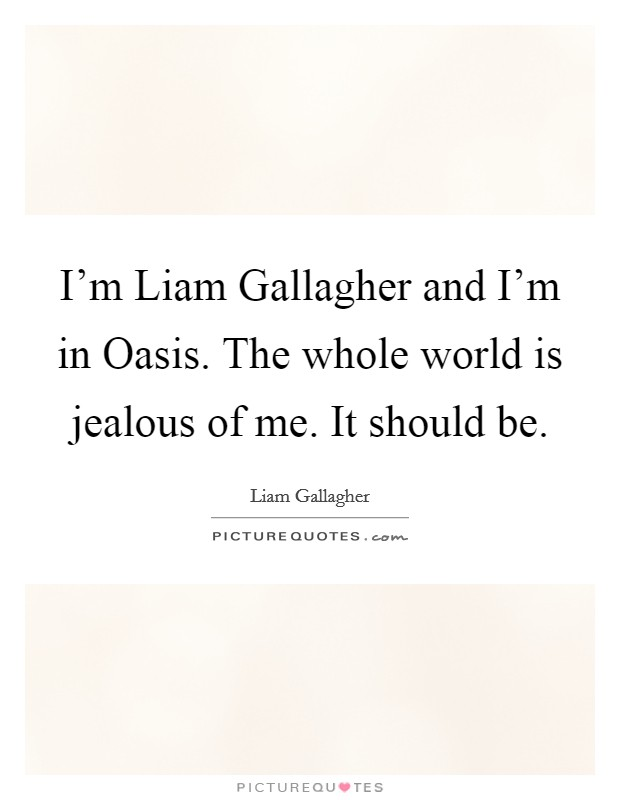 I'm Liam Gallagher and I'm in Oasis. The whole world is jealous of me. It should be Picture Quote #1