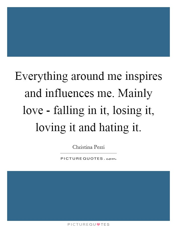 Everything around me inspires and influences me. Mainly love - falling in it, losing it, loving it and hating it Picture Quote #1