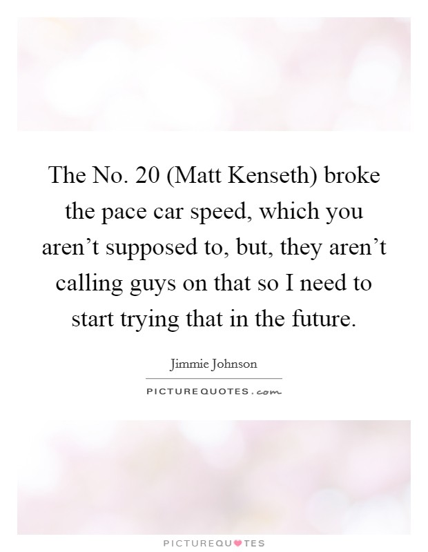 The No. 20 (Matt Kenseth) broke the pace car speed, which you aren't supposed to, but, they aren't calling guys on that so I need to start trying that in the future Picture Quote #1