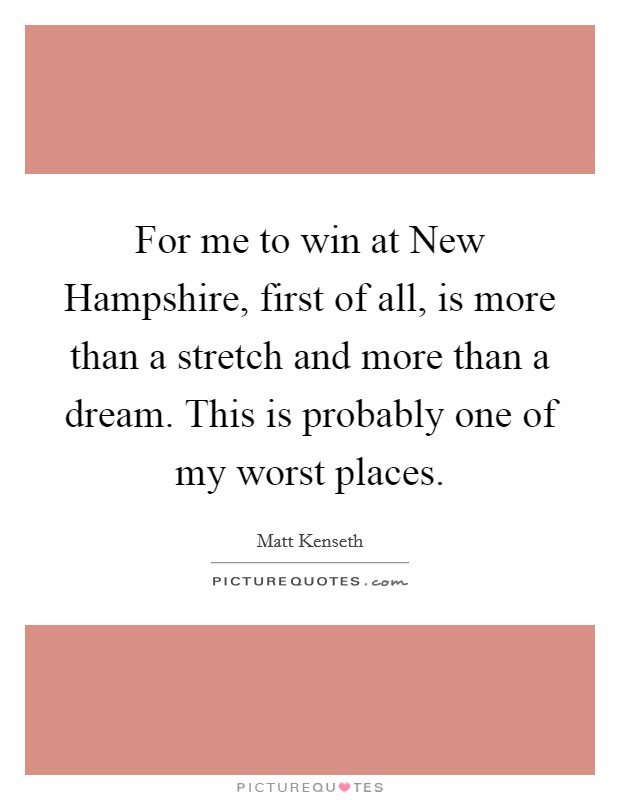 For me to win at New Hampshire, first of all, is more than a stretch and more than a dream. This is probably one of my worst places Picture Quote #1