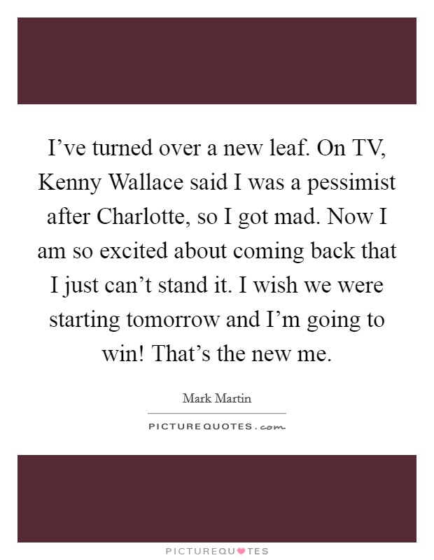 I've turned over a new leaf. On TV, Kenny Wallace said I was a pessimist after Charlotte, so I got mad. Now I am so excited about coming back that I just can't stand it. I wish we were starting tomorrow and I'm going to win! That's the new me Picture Quote #1