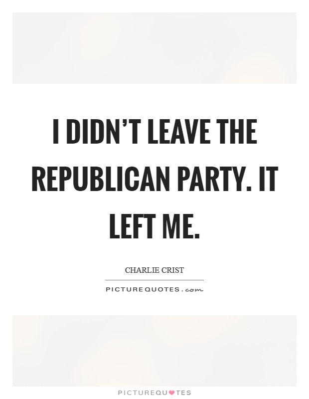 I didn't leave the Republican Party. It left me Picture Quote #1