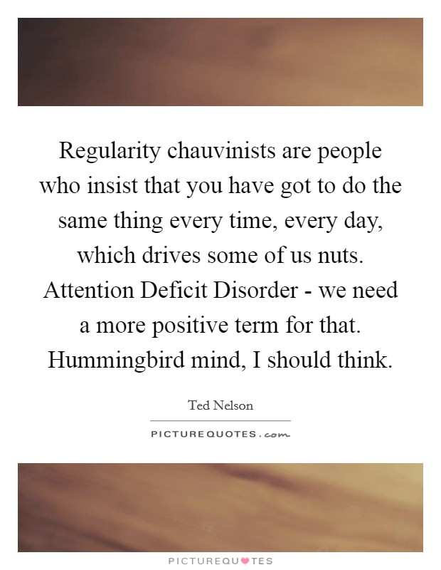 Regularity chauvinists are people who insist that you have got to do the same thing every time, every day, which drives some of us nuts. Attention Deficit Disorder - we need a more positive term for that. Hummingbird mind, I should think Picture Quote #1