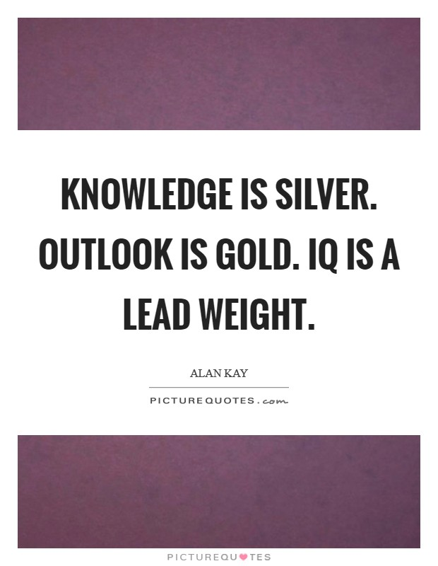 Knowledge is silver. Outlook is gold. IQ is a lead weight Picture Quote #1