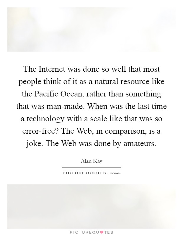 The Internet was done so well that most people think of it as a natural resource like the Pacific Ocean, rather than something that was man-made. When was the last time a technology with a scale like that was so error-free? The Web, in comparison, is a joke. The Web was done by amateurs Picture Quote #1