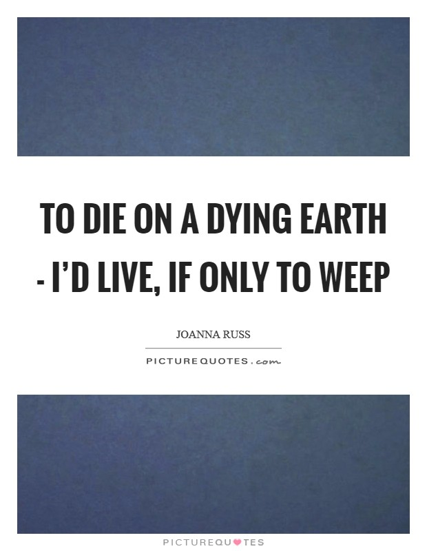 To die on a dying Earth - I'd live, if only to weep Picture Quote #1