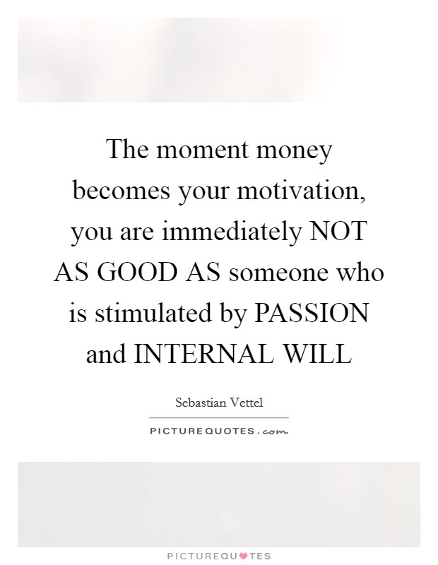 The moment money becomes your motivation, you are immediately NOT AS GOOD AS someone who is stimulated by PASSION and INTERNAL WILL Picture Quote #1