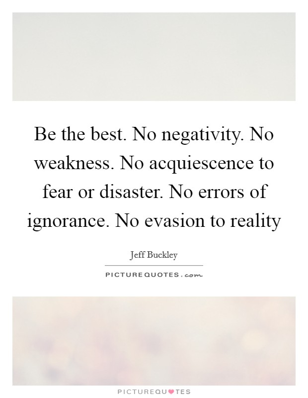Be the best. No negativity. No weakness. No acquiescence to fear or disaster. No errors of ignorance. No evasion to reality Picture Quote #1