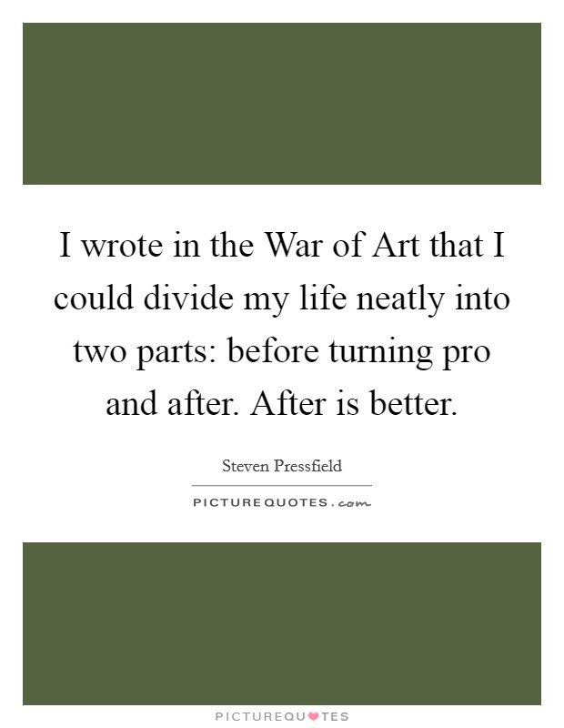I wrote in the War of Art that I could divide my life neatly into two parts: before turning pro and after. After is better Picture Quote #1