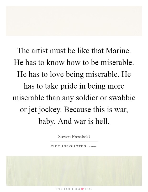 The artist must be like that Marine. He has to know how to be miserable. He has to love being miserable. He has to take pride in being more miserable than any soldier or swabbie or jet jockey. Because this is war, baby. And war is hell Picture Quote #1