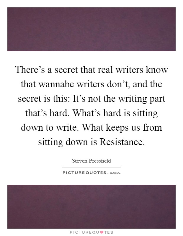 There's a secret that real writers know that wannabe writers don't, and the secret is this: It's not the writing part that's hard. What's hard is sitting down to write. What keeps us from sitting down is Resistance Picture Quote #1
