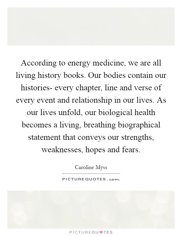 According to energy medicine, we are all living history books. Our bodies contain our histories- every chapter, line and verse of every event and relationship in our lives. As our lives unfold, our biological health becomes a living, breathing biographical statement that conveys our strengths, weaknesses, hopes and fears Picture Quote #1