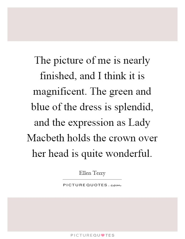 The picture of me is nearly finished, and I think it is magnificent. The green and blue of the dress is splendid, and the expression as Lady Macbeth holds the crown over her head is quite wonderful Picture Quote #1