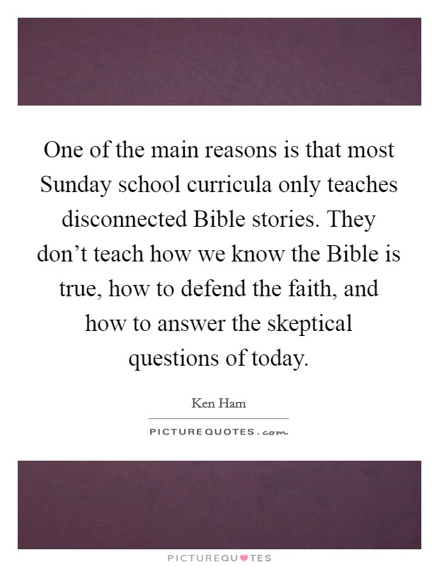 One of the main reasons is that most Sunday school curricula only teaches disconnected Bible stories. They don't teach how we know the Bible is true, how to defend the faith, and how to answer the skeptical questions of today Picture Quote #1