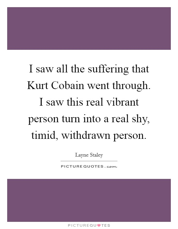 I saw all the suffering that Kurt Cobain went through. I saw this real vibrant person turn into a real shy, timid, withdrawn person Picture Quote #1