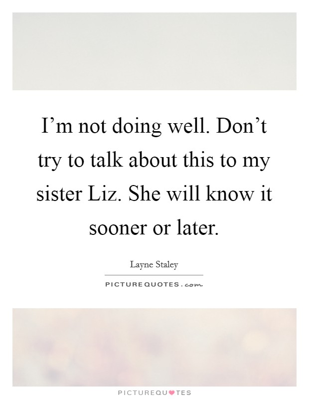 I'm not doing well. Don't try to talk about this to my sister Liz. She will know it sooner or later Picture Quote #1