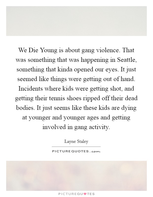We Die Young is about gang violence. That was something that was happening in Seattle, something that kinda opened our eyes. It just seemed like things were getting out of hand. Incidents where kids were getting shot, and getting their tennis shoes ripped off their dead bodies. It just seems like these kids are dying at younger and younger ages and getting involved in gang activity Picture Quote #1