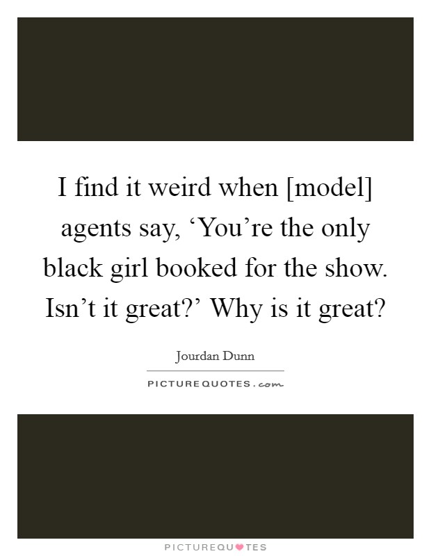 I find it weird when [model] agents say, 'You're the only black girl booked for the show. Isn't it great?' Why is it great? Picture Quote #1