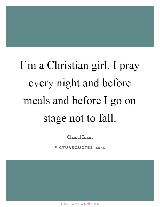 I'm a Christian girl. I pray every night and before meals and before I go on stage not to fall Picture Quote #1