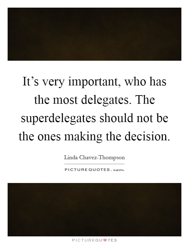 It's very important, who has the most delegates. The superdelegates should not be the ones making the decision Picture Quote #1