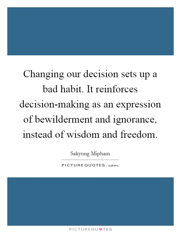 Changing our decision sets up a bad habit. It reinforces decision-making as an expression of bewilderment and ignorance, instead of wisdom and freedom Picture Quote #1