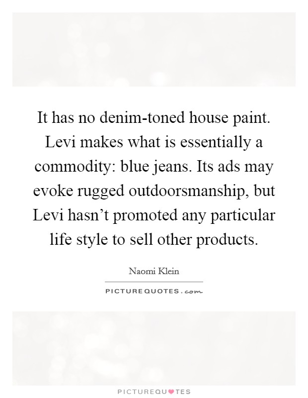 It has no denim-toned house paint. Levi makes what is essentially a commodity: blue jeans. Its ads may evoke rugged outdoorsmanship, but Levi hasn't promoted any particular life style to sell other products Picture Quote #1