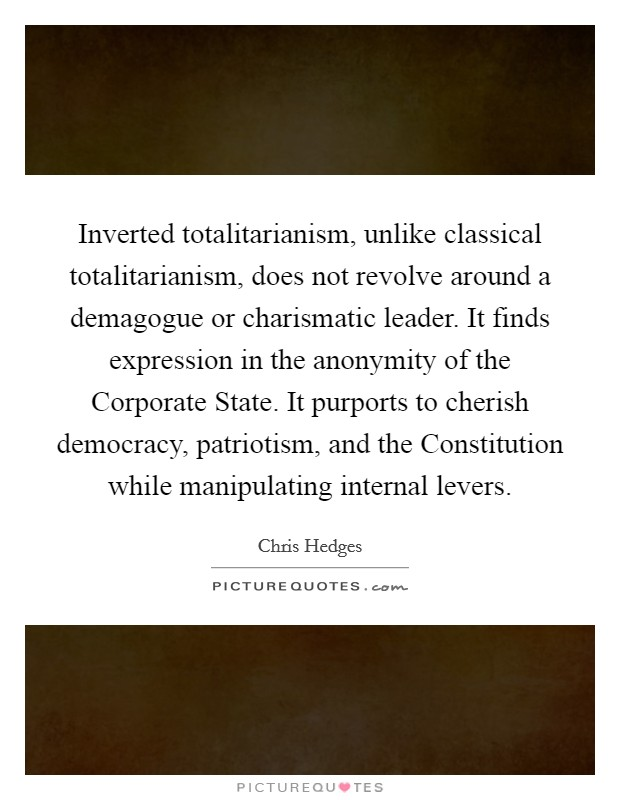 Inverted totalitarianism, unlike classical totalitarianism, does not revolve around a demagogue or charismatic leader. It finds expression in the anonymity of the Corporate State. It purports to cherish democracy, patriotism, and the Constitution while manipulating internal levers Picture Quote #1
