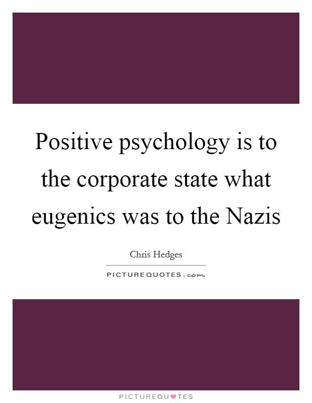 Positive psychology is to the corporate state what eugenics was to the Nazis Picture Quote #1