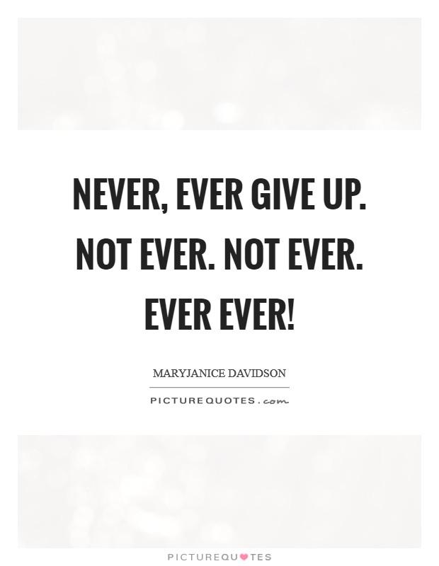 Never, EVER give up. Not ever. Not EVER. Ever EVER! Picture Quote #1
