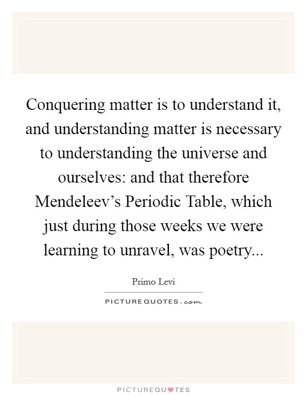 Conquering matter is to understand it, and understanding matter is necessary to understanding the universe and ourselves: and that therefore Mendeleev's Periodic Table, which just during those weeks we were learning to unravel, was poetry Picture Quote #1