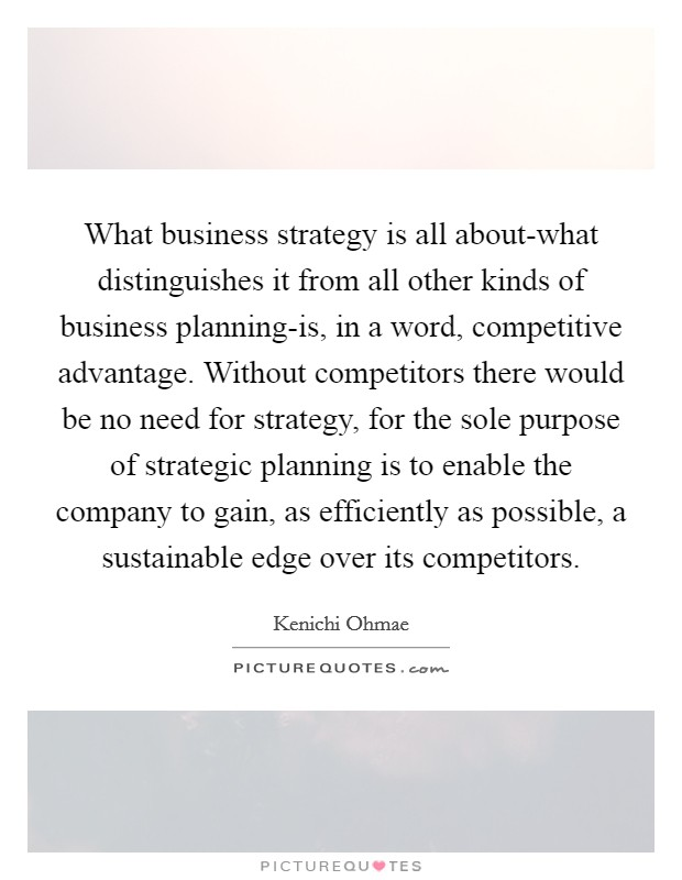 What business strategy is all about-what distinguishes it from all other kinds of business planning-is, in a word, competitive advantage. Without competitors there would be no need for strategy, for the sole purpose of strategic planning is to enable the company to gain, as efficiently as possible, a sustainable edge over its competitors Picture Quote #1