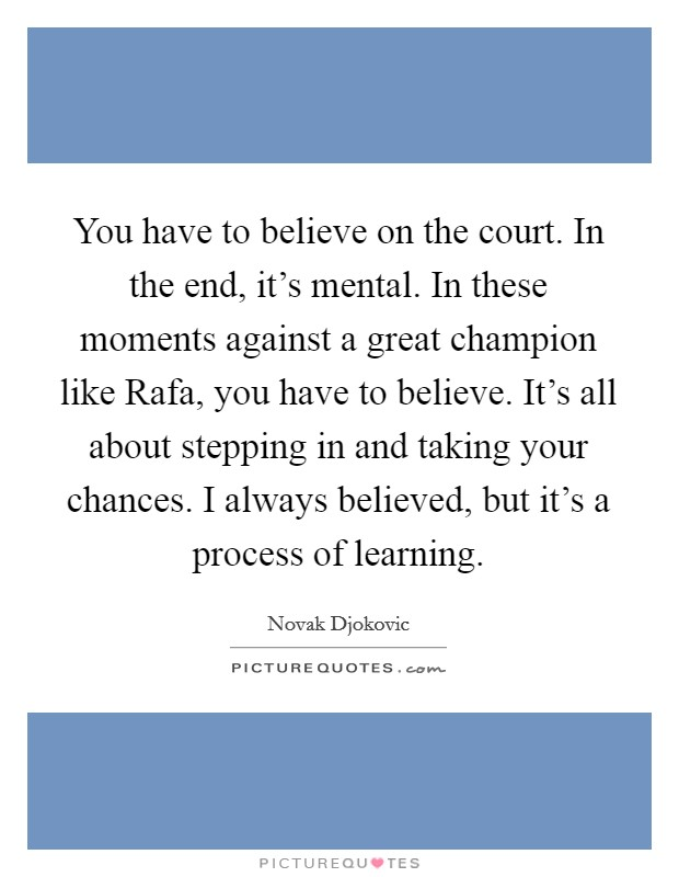 You have to believe on the court. In the end, it's mental. In these moments against a great champion like Rafa, you have to believe. It's all about stepping in and taking your chances. I always believed, but it's a process of learning Picture Quote #1