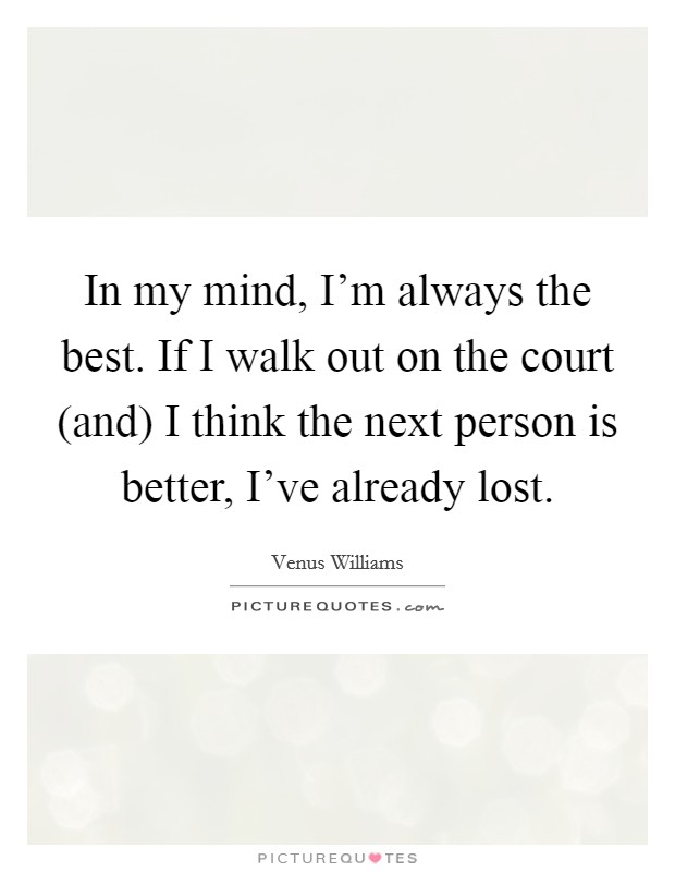 In my mind, I'm always the best. If I walk out on the court (and) I think the next person is better, I've already lost Picture Quote #1