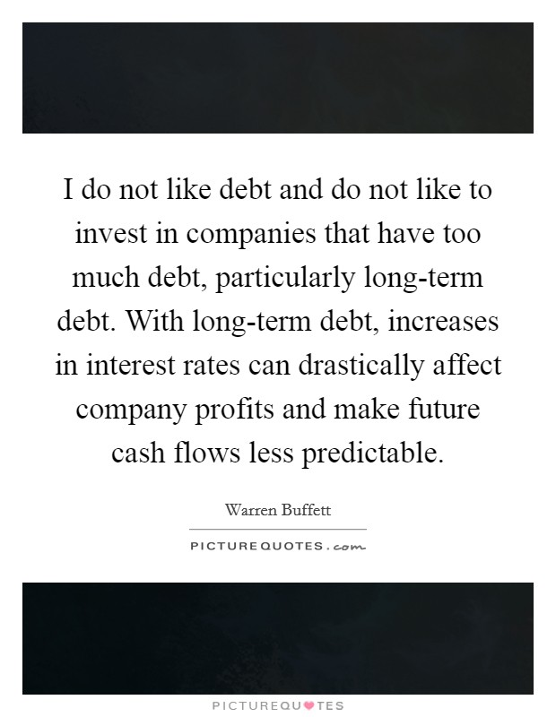 I do not like debt and do not like to invest in companies that have too much debt, particularly long-term debt. With long-term debt, increases in interest rates can drastically affect company profits and make future cash flows less predictable Picture Quote #1