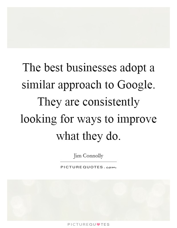 The best businesses adopt a similar approach to Google. They are consistently looking for ways to improve what they do Picture Quote #1