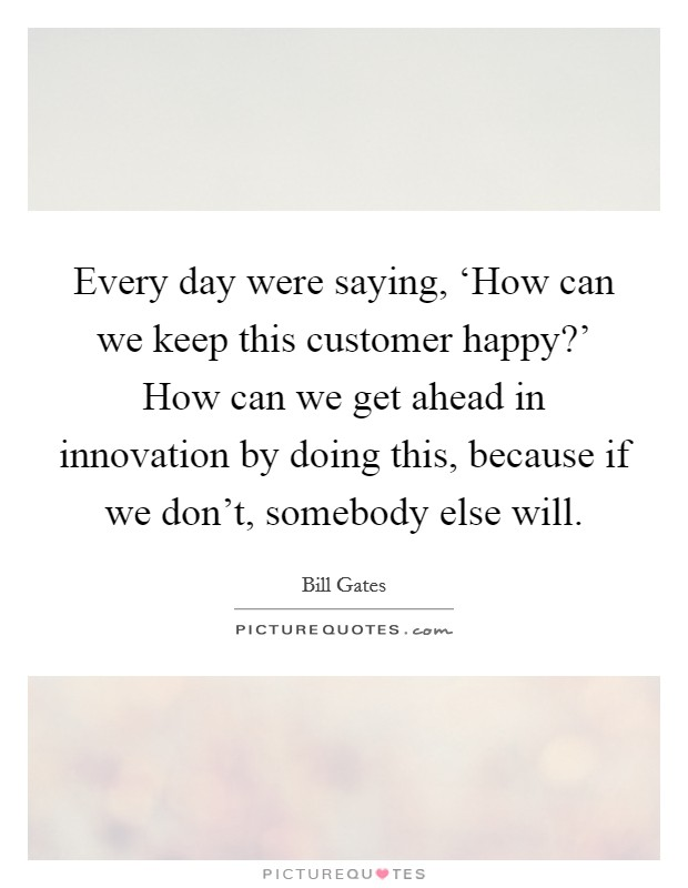 Every day were saying, 'How can we keep this customer happy?' How can we get ahead in innovation by doing this, because if we don't, somebody else will Picture Quote #1