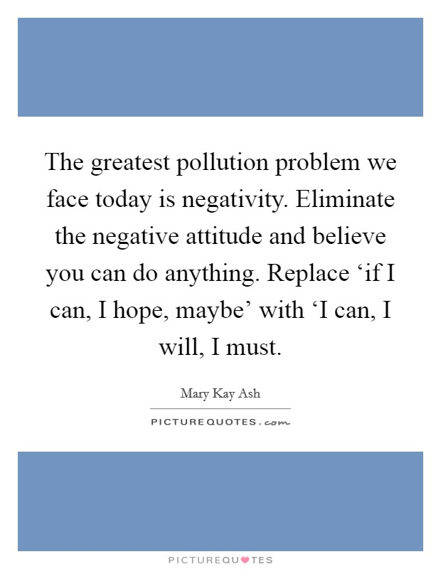 The greatest pollution problem we face today is negativity. Eliminate the negative attitude and believe you can do anything. Replace 'if I can, I hope, maybe' with 'I can, I will, I must Picture Quote #1