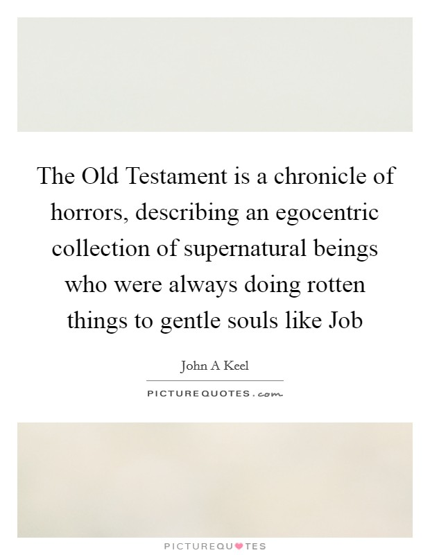 The Old Testament is a chronicle of horrors, describing an egocentric collection of supernatural beings who were always doing rotten things to gentle souls like Job Picture Quote #1