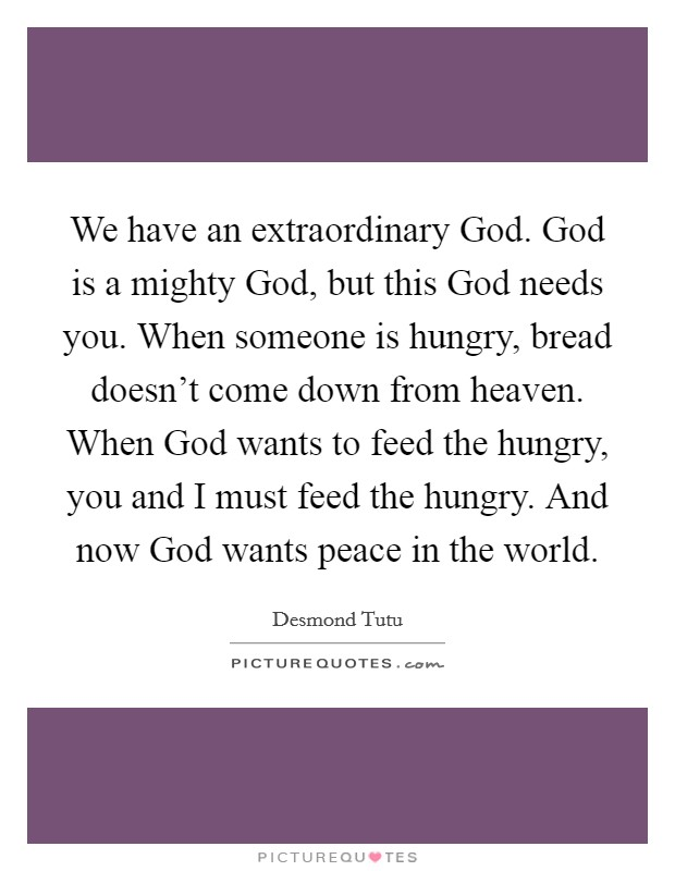 We have an extraordinary God. God is a mighty God, but this God needs you. When someone is hungry, bread doesn't come down from heaven. When God wants to feed the hungry, you and I must feed the hungry. And now God wants peace in the world Picture Quote #1