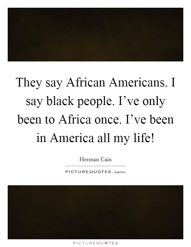 They say African Americans. I say black people. I've only been to Africa once. I've been in America all my life! Picture Quote #1