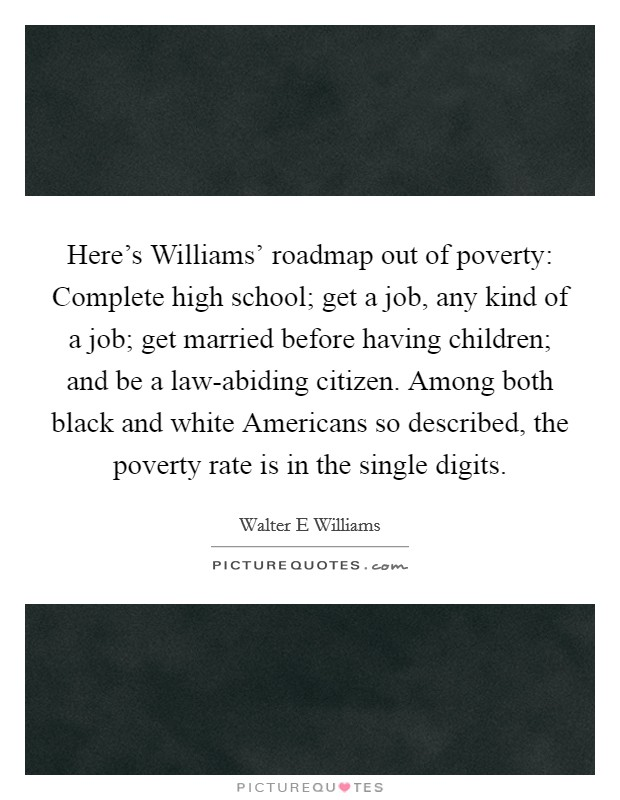 Here's Williams' roadmap out of poverty: Complete high school; get a job, any kind of a job; get married before having children; and be a law-abiding citizen. Among both black and white Americans so described, the poverty rate is in the single digits Picture Quote #1