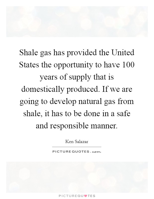 Shale gas has provided the United States the opportunity to have 100 years of supply that is domestically produced. If we are going to develop natural gas from shale, it has to be done in a safe and responsible manner Picture Quote #1