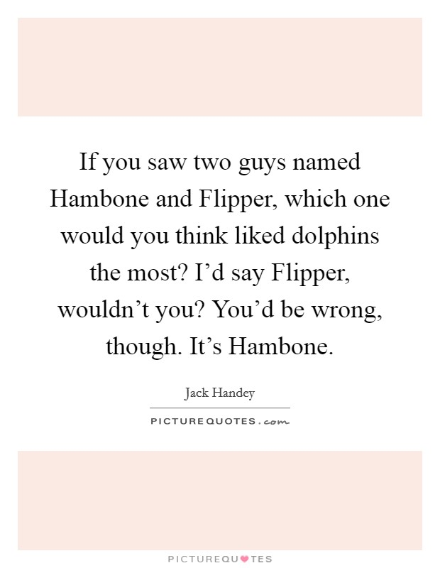 If you saw two guys named Hambone and Flipper, which one would you think liked dolphins the most? I'd say Flipper, wouldn't you? You'd be wrong, though. It's Hambone Picture Quote #1