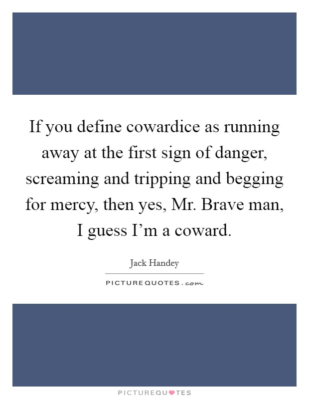 If you define cowardice as running away at the first sign of danger, screaming and tripping and begging for mercy, then yes, Mr. Brave man, I guess I'm a coward Picture Quote #1
