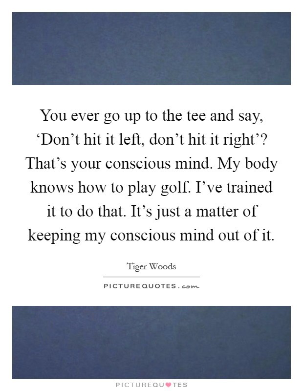 You ever go up to the tee and say, 'Don't hit it left, don't hit it right'? That's your conscious mind. My body knows how to play golf. I've trained it to do that. It's just a matter of keeping my conscious mind out of it Picture Quote #1